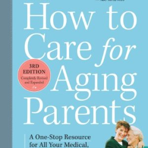 How-to-Care-for-Aging-Parents-3rd-Edition-A-One-Stop-Resource-for-All-Your-Medical-Financial-Housing-and-Emotional-Issues-0