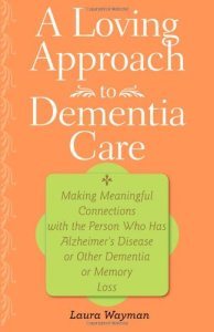 A-Loving-Approach-to-Dementia-Care-Making-Meaningful-Connections-with-the-Person-Who-Has-Alzheimers-Disease-or-Other-Dementia-or-Memory-Loss-0